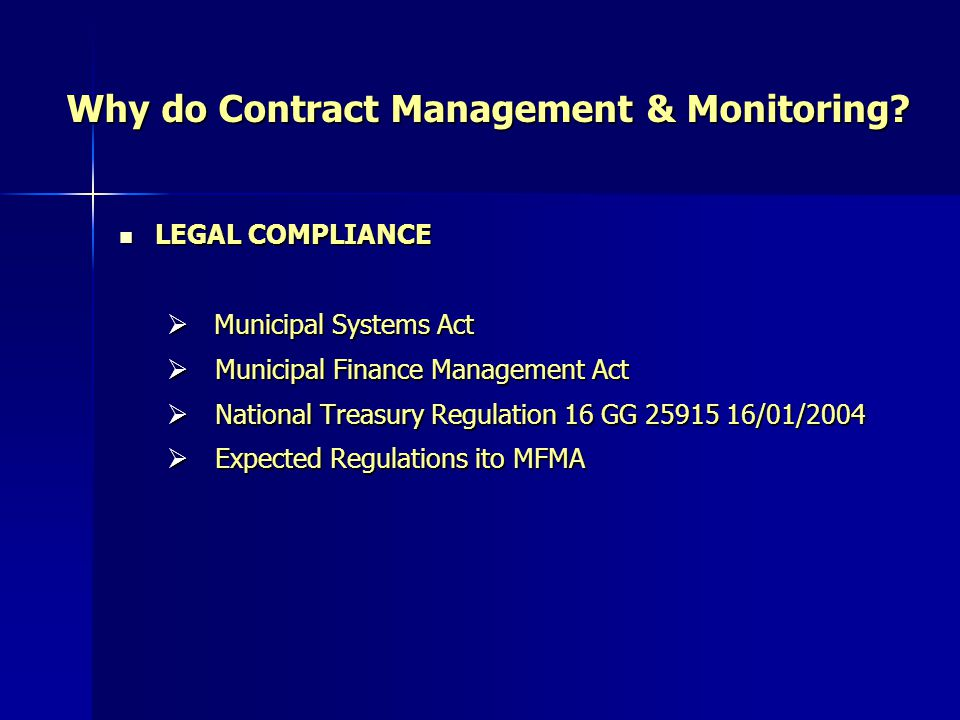 Why do Contract Management & Monitoring? LEGAL COMPLIANCE LEGAL COMPLIANCE Municipal Systems Act Municipal Systems Act Municipal Finance Management Ac