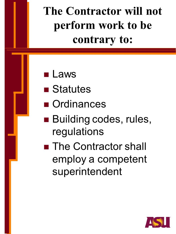 The Contractor will not perform work to be contrary to: n Laws n Statutes n Ordinances n Building codes, rules, regulations n The Contractor shall employ a competent superintendent