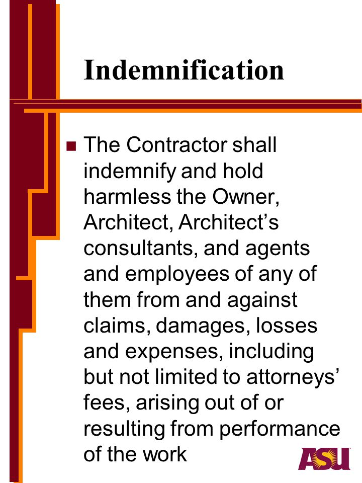 Indemnification n The Contractor shall indemnify and hold harmless the Owner, Architect, Architects consultants, and agents and employees of any of them from and against claims, damages, losses and expenses, including but not limited to attorneys fees, arising out of or resulting from performance of the work