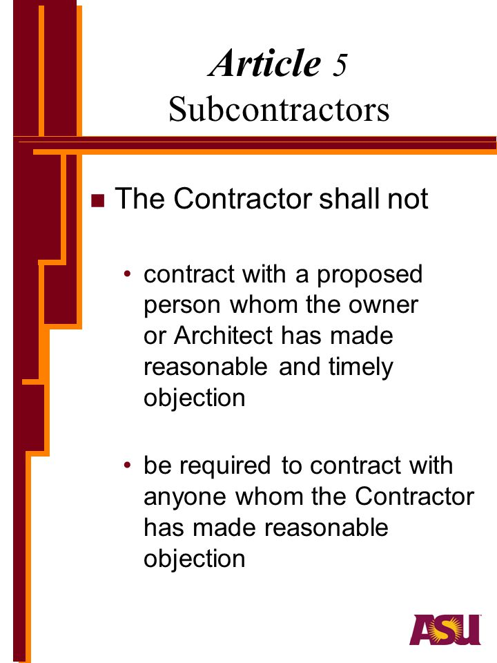 Article 5 Subcontractors n The Contractor shall not contract with a proposed person whom the owner or Architect has made reasonable and timely objection be required to contract with anyone whom the Contractor has made reasonable objection