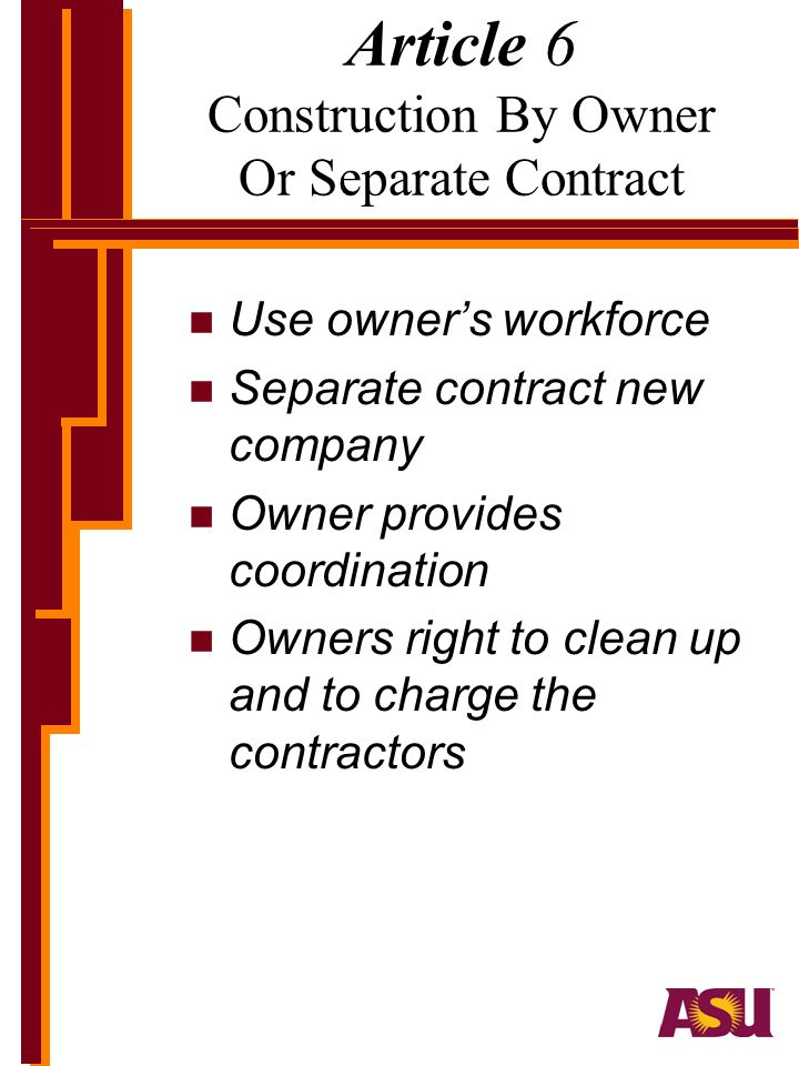 Article 6 Construction By Owner Or Separate Contract n Use owners workforce n Separate contract new company n Owner provides coordination n Owners right to clean up and to charge the contractors