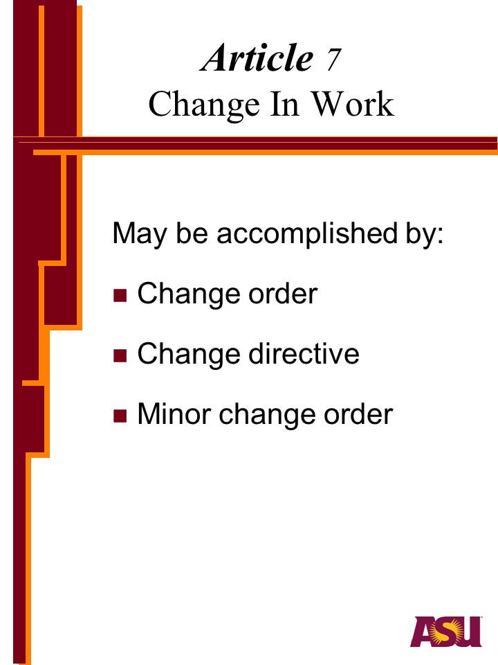 Article 7 Change In Work May be accomplished by: n Change order n Change directive n Minor change order