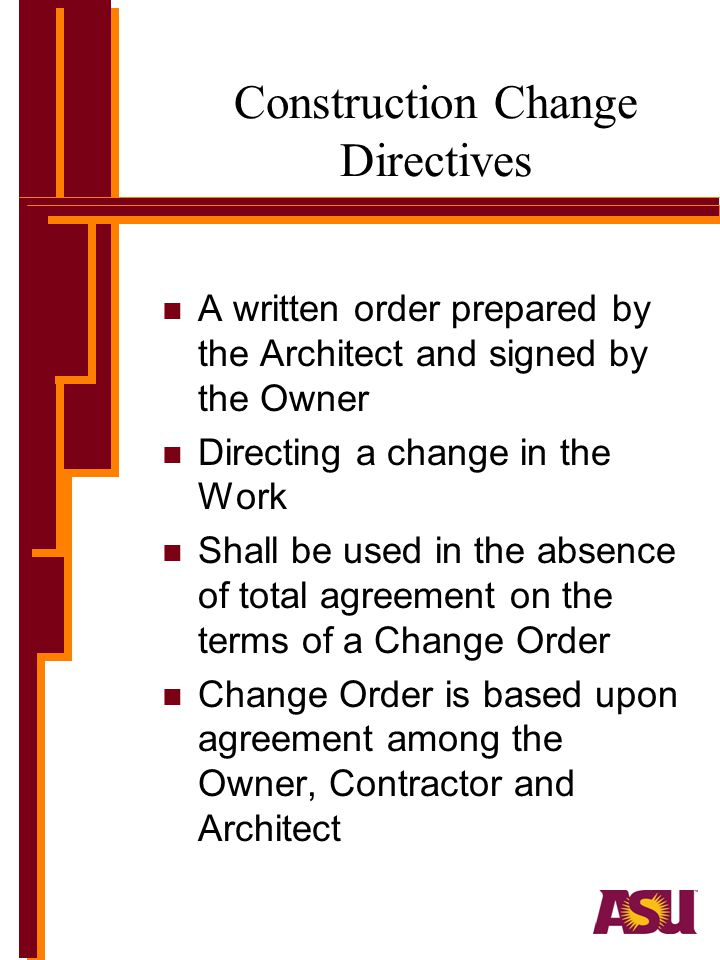 Construction Change Directives n A written order prepared by the Architect and signed by the Owner n Directing a change in the Work n Shall be used in the absence of total agreement on the terms of a Change Order n Change Order is based upon agreement among the Owner, Contractor and Architect