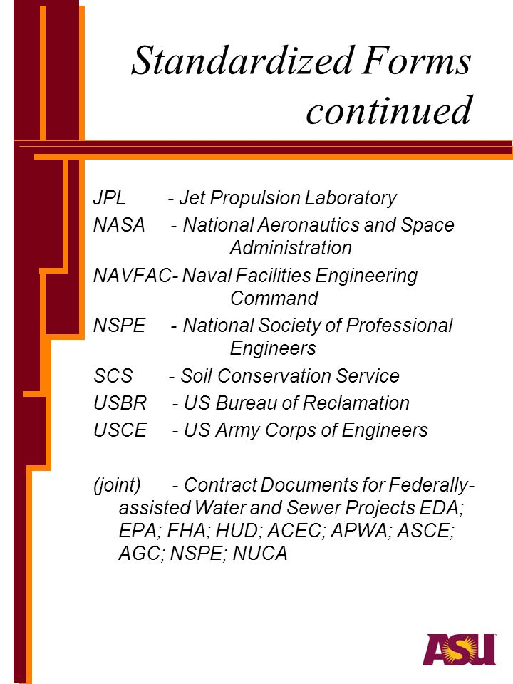 Standardized Forms continued JPL - Jet Propulsion Laboratory NASA - National Aeronautics and Space Administration NAVFAC- Naval Facilities Engineering Command NSPE - National Society of Professional Engineers SCS - Soil Conservation Service USBR - US Bureau of Reclamation USCE - US Army Corps of Engineers (joint) - Contract Documents for Federally- assisted Water and Sewer Projects EDA; EPA; FHA; HUD; ACEC; APWA; ASCE; AGC; NSPE; NUCA