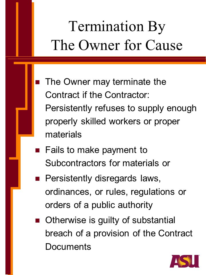 Termination By The Owner for Cause n The Owner may terminate the Contract if the Contractor: Persistently refuses to supply enough properly skilled workers or proper materials n Fails to make payment to Subcontractors for materials or n Persistently disregards laws, ordinances, or rules, regulations or orders of a public authority n Otherwise is guilty of substantial breach of a provision of the Contract Documents