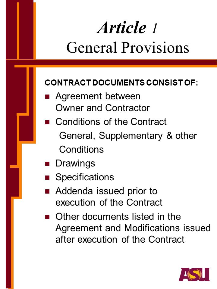 Article 1 General Provisions CONTRACT DOCUMENTS CONSIST OF: n Agreement between Owner and Contractor n Conditions of the Contract General, Supplementary & other Conditions n Drawings n Specifications n Addenda issued prior to execution of the Contract n Other documents listed in the Agreement and Modifications issued after execution of the Contract