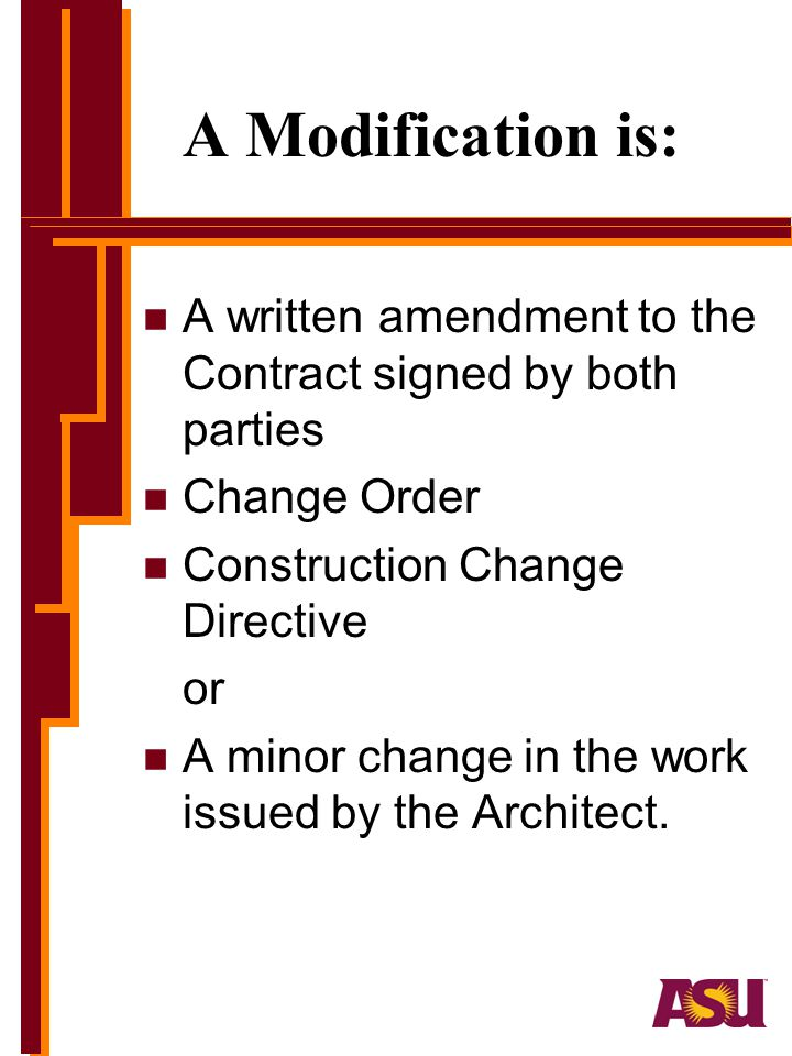 A Modification is: n A written amendment to the Contract signed by both parties n Change Order n Construction Change Directive or n A minor change in the work issued by the Architect.