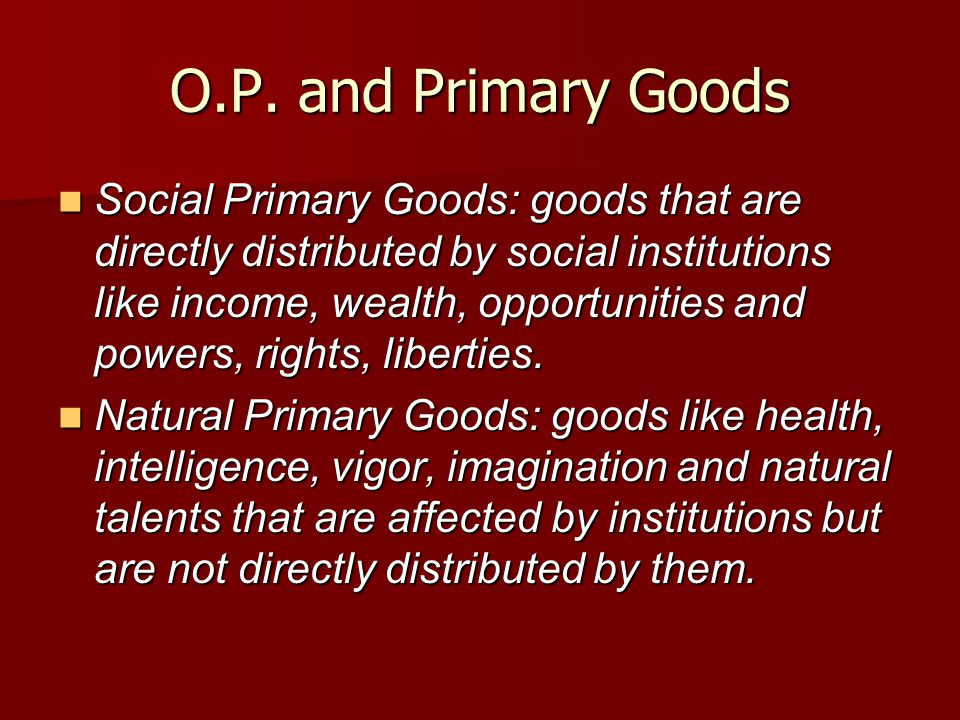 O.P. and Primary Goods Social Primary Goods: goods that are directly distributed by social institutions like income, wealth, opportunities and powers,