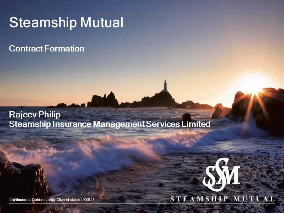 Steamship Mutual Contract Formation Lighthouse: La Corbiere, Jersey, Channel Islands, UK 06.18 Rajeev Philip Steamship Insurance Management Services L