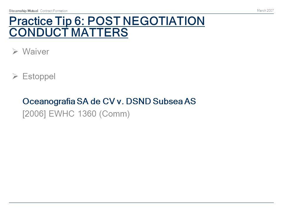 Steamship Mutual Contract Formation March 2007 Practice Tip 6: POST NEGOTIATION CONDUCT MATTERS Waiver Estoppel Oceanografia SA de CV v.