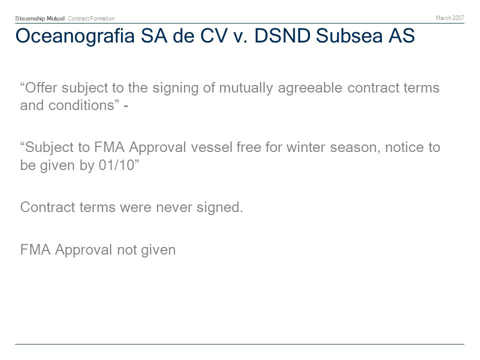 Steamship Mutual Contract Formation March 2007 Oceanografia SA de CV v. DSND Subsea AS Offer subject to the signing of mutually agreeable contract ter