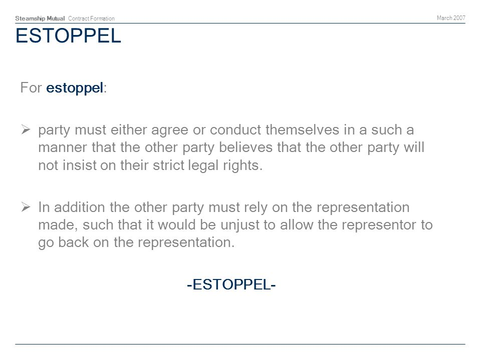 Steamship Mutual Contract Formation March 2007 ESTOPPEL For estoppel: party must either agree or conduct themselves in a such a manner that the other