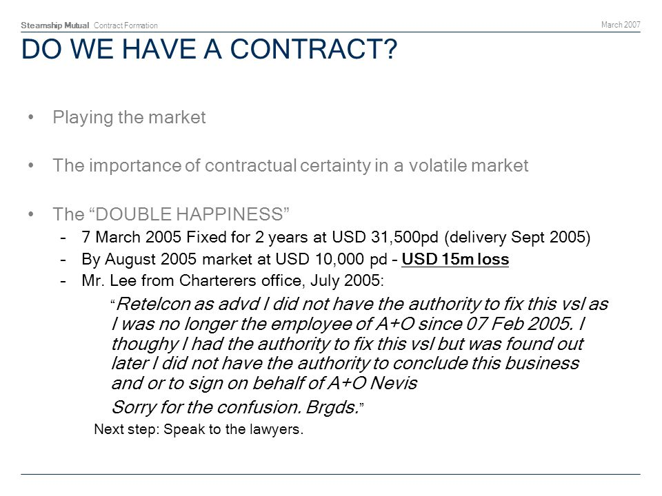 Steamship Mutual Contract Formation March 2007 DO WE HAVE A CONTRACT? Playing the market The importance of contractual certainty in a volatile market