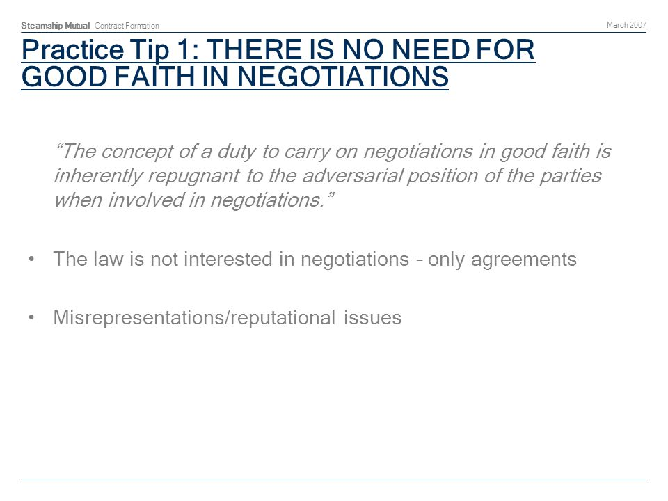 Steamship Mutual Contract Formation March 2007 Practice Tip 1: THERE IS NO NEED FOR GOOD FAITH IN NEGOTIATIONS The concept of a duty to carry on negot