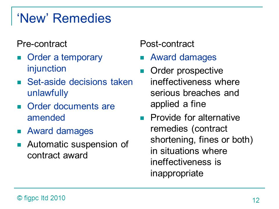 New Remedies Pre-contract Order a temporary injunction Set-aside decisions taken unlawfully Order documents are amended Award damages Automatic suspension of contract award Post-contract Award damages Order prospective ineffectiveness where serious breaches and applied a fine Provide for alternative remedies (contract shortening, fines or both) in situations where ineffectiveness is inappropriate 12 © figpc ltd 2010
