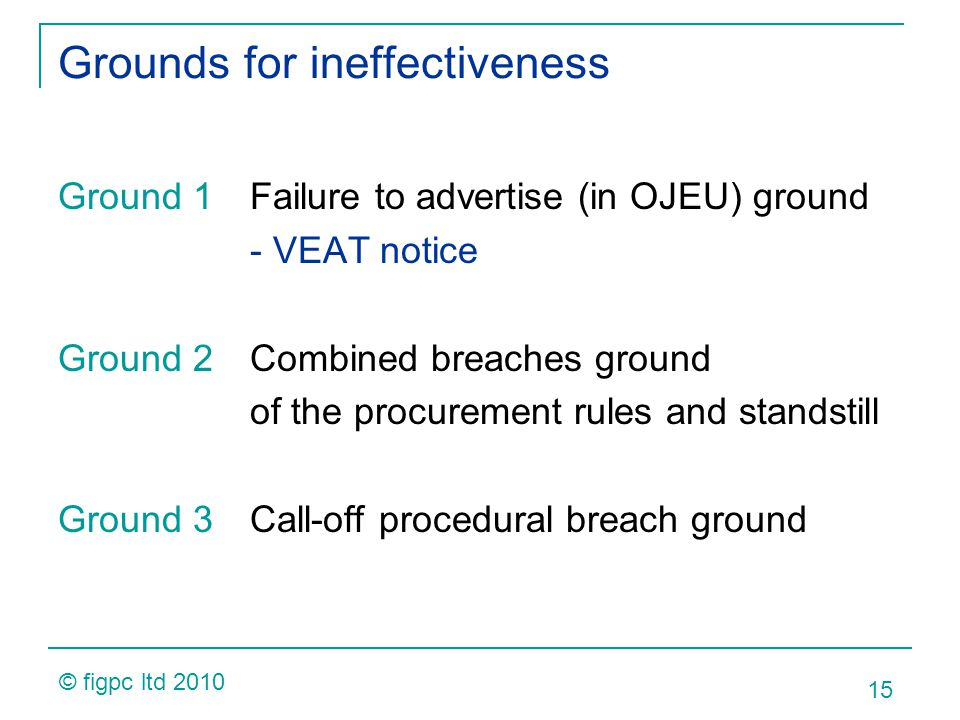 Grounds for ineffectiveness Ground 1Failure to advertise (in OJEU) ground - VEAT notice Ground 2Combined breaches ground of the procurement rules and