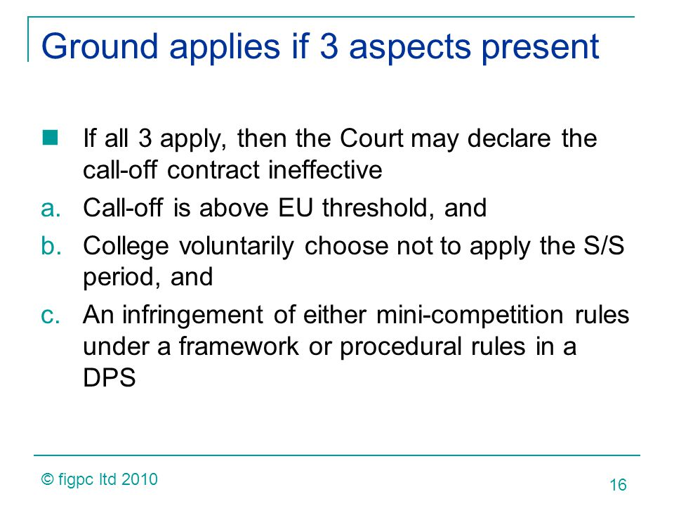 Ground applies if 3 aspects present If all 3 apply, then the Court may declare the call-off contract ineffective a.Call-off is above EU threshold, and b.College voluntarily choose not to apply the S/S period, and c.An infringement of either mini-competition rules under a framework or procedural rules in a DPS 16 © figpc ltd 2010