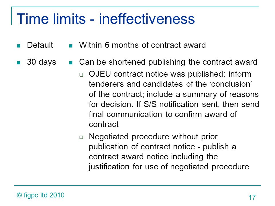 Time limits - ineffectiveness Default 30 days Within 6 months of contract award Can be shortened publishing the contract award OJEU contract notice wa