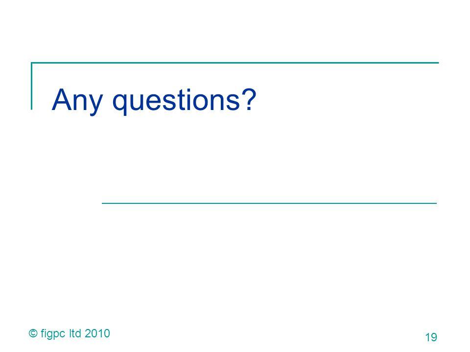 Any questions 19 © figpc ltd 2010