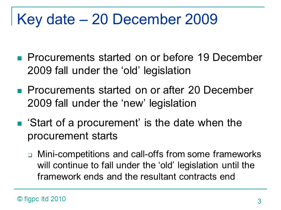 Key date – 20 December 2009 Procurements started on or before 19 December 2009 fall under the old legislation Procurements started on or after 20 December 2009 fall under the new legislation Start of a procurement is the date when the procurement starts Mini-competitions and call-offs from some frameworks will continue to fall under the old legislation until the framework ends and the resultant contracts end 3 © figpc ltd 2010