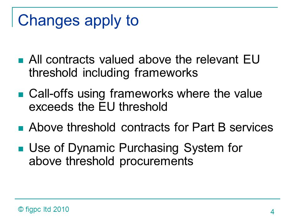 Changes apply to All contracts valued above the relevant EU threshold including frameworks Call-offs using frameworks where the value exceeds the EU threshold Above threshold contracts for Part B services Use of Dynamic Purchasing System for above threshold procurements 4 © figpc ltd 2010