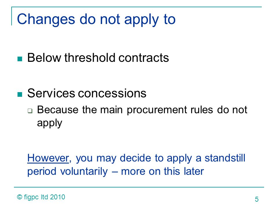Changes do not apply to Below threshold contracts Services concessions Because the main procurement rules do not apply However, you may decide to apply a standstill period voluntarily – more on this later 5 © figpc ltd 2010