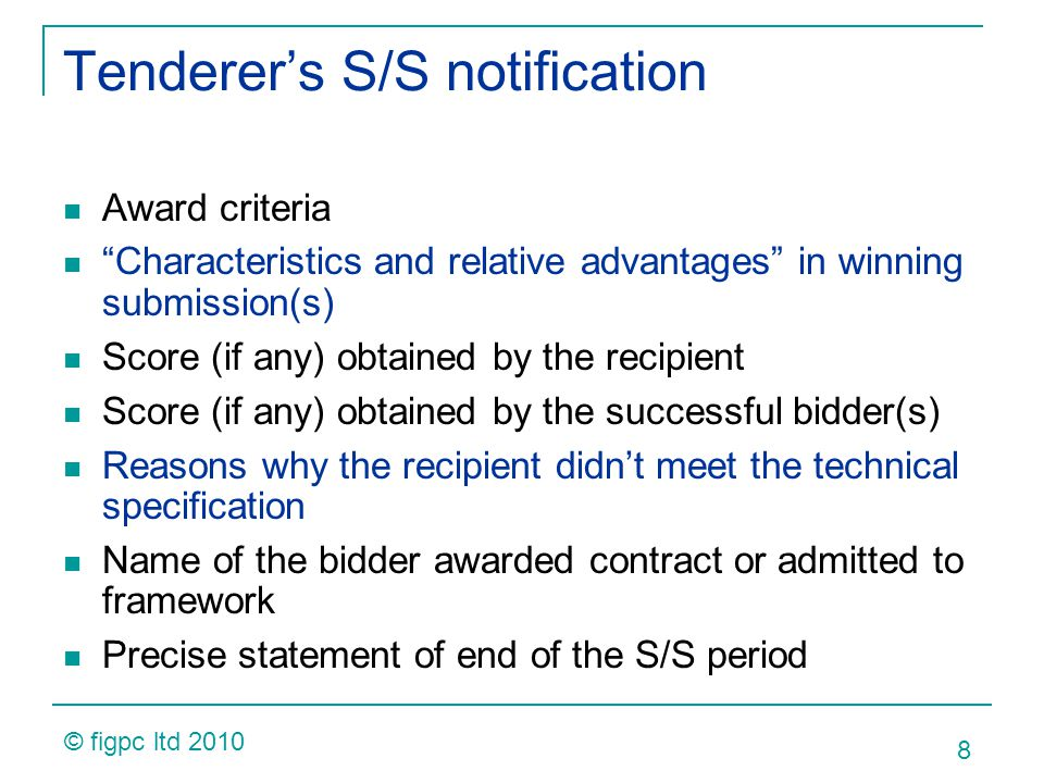 Tenderers S/S notification Award criteria Characteristics and relative advantages in winning submission(s) Score (if any) obtained by the recipient Score (if any) obtained by the successful bidder(s) Reasons why the recipient didnt meet the technical specification Name of the bidder awarded contract or admitted to framework Precise statement of end of the S/S period 8 © figpc ltd 2010
