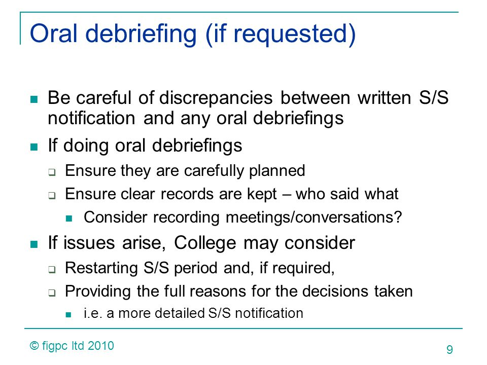 Oral debriefing (if requested) Be careful of discrepancies between written S/S notification and any oral debriefings If doing oral debriefings Ensure they are carefully planned Ensure clear records are kept – who said what Consider recording meetings/conversations.