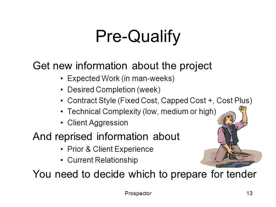 Prospector13 Pre-Qualify Get new information about the project Expected Work (in man-weeks) Desired Completion (week) Contract Style (Fixed Cost, Capped Cost +, Cost Plus) Technical Complexity (low, medium or high) Client Aggression And reprised information about Prior & Client Experience Current Relationship You need to decide which to prepare for tender