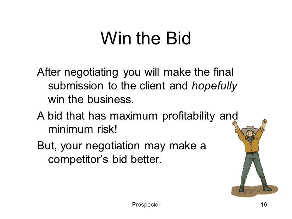 Prospector16 Win the Bid After negotiating you will make the final submission to the client and hopefully win the business. A bid that has maximum pro