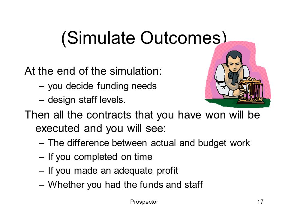 Prospector17 (Simulate Outcomes) At the end of the simulation: –you decide funding needs –design staff levels. Then all the contracts that you have wo