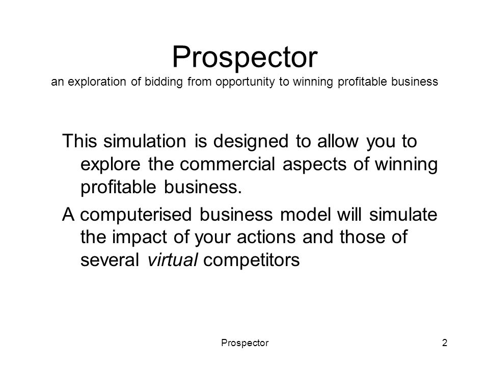 Prospector2 Prospector an exploration of bidding from opportunity to winning profitable business This simulation is designed to allow you to explore t