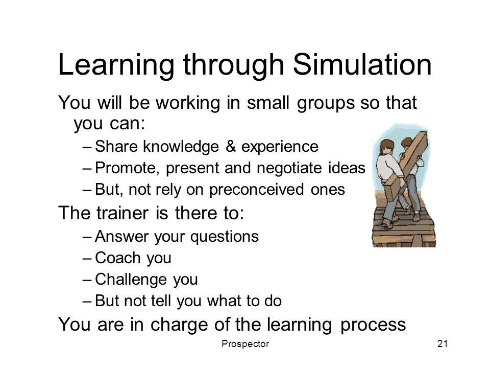 Prospector21 Learning through Simulation You will be working in small groups so that you can: –Share knowledge & experience –Promote, present and negotiate ideas –But, not rely on preconceived ones The trainer is there to: –Answer your questions –Coach you –Challenge you –But not tell you what to do You are in charge of the learning process