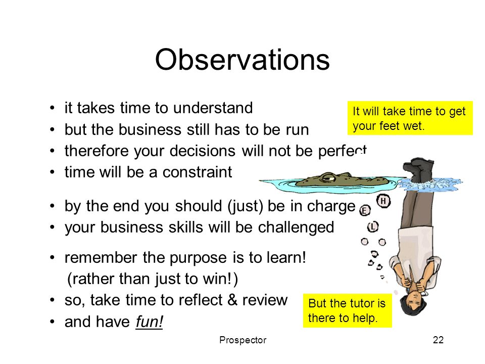 Prospector22 Observations it takes time to understand but the business still has to be run therefore your decisions will not be perfect time will be a constraint by the end you should (just) be in charge your business skills will be challenged remember the purpose is to learn.