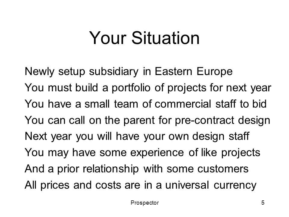 Prospector5 Your Situation Newly setup subsidiary in Eastern Europe You must build a portfolio of projects for next year You have a small team of comm