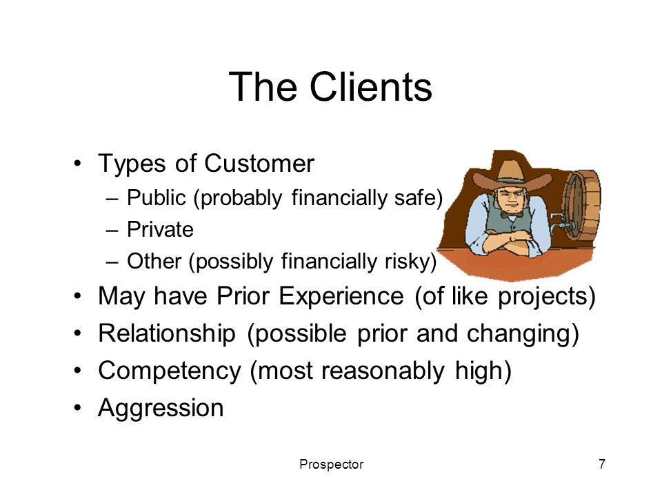 Prospector7 The Clients Types of Customer –Public (probably financially safe) –Private –Other (possibly financially risky) May have Prior Experience (of like projects) Relationship (possible prior and changing) Competency (most reasonably high) Aggression