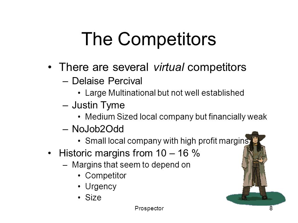 Prospector8 The Competitors There are several virtual competitors –Delaise Percival Large Multinational but not well established –Justin Tyme Medium Sized local company but financially weak –NoJob2Odd Small local company with high profit margins Historic margins from 10 – 16 % –Margins that seem to depend on Competitor Urgency Size