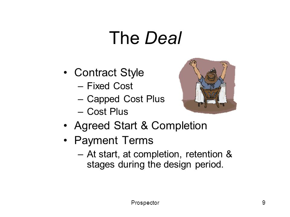 Prospector10 Influencing the Deal Client Meetings –Improve the relationship –Reduce ambiguity and uncertainty But –Will plateau –Take bidding time Pre-contract Design –Improve chances of winning –Reduce post-contract design work But –Costs money –That will not be recovered if the contract is lost –Improvements not guaranteed