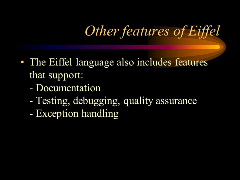 Other features of Eiffel The Eiffel language also includes features that support: - Documentation - Testing, debugging, quality assurance - Exception