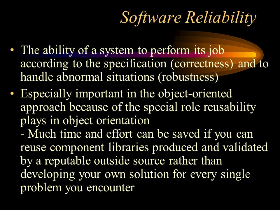 Software Reliability The ability of a system to perform its job according to the specification (correctness) and to handle abnormal situations (robust