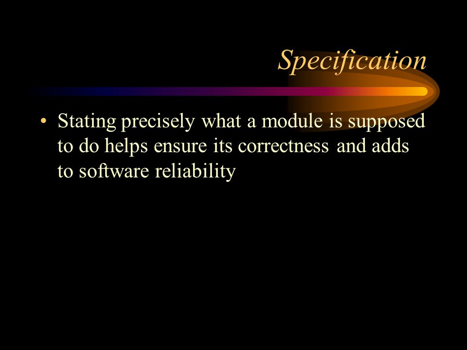 Specification Stating precisely what a module is supposed to do helps ensure its correctness and adds to software reliability