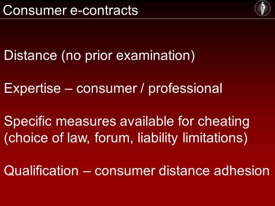 Consumer e-contracts Distance (no prior examination) Expertise – consumer / professional Specific measures available for cheating (choice of law, forum, liability limitations) Qualification – consumer distance adhesion