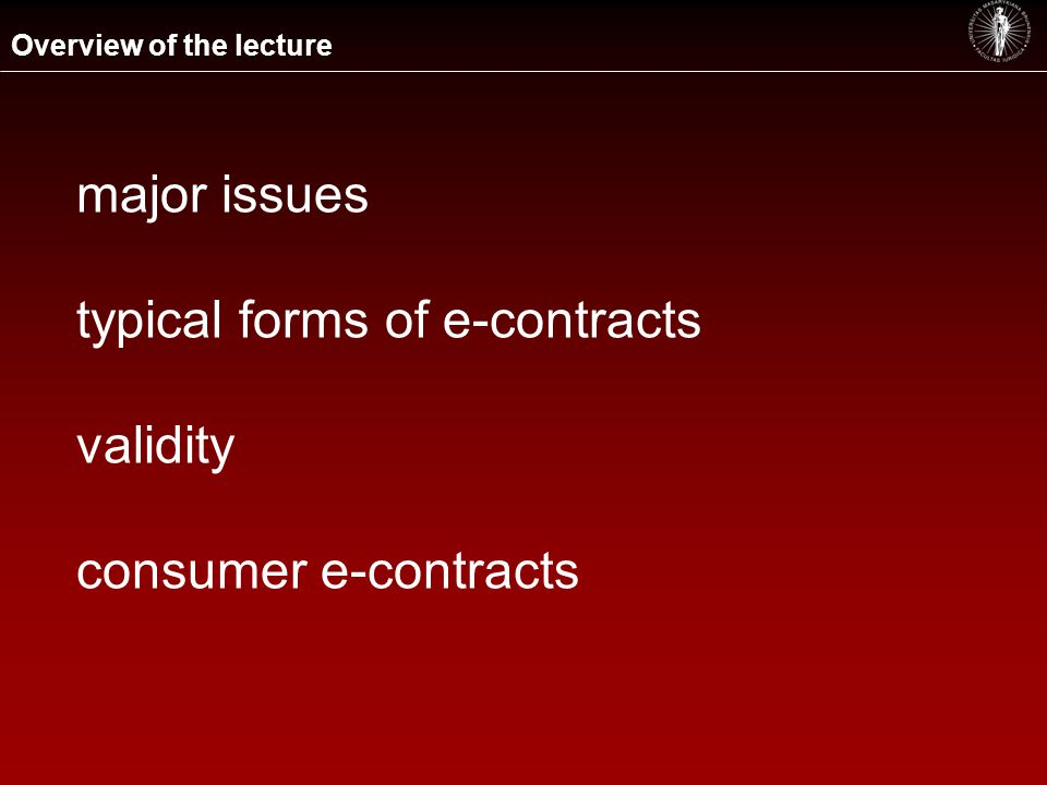 Overview of the lecture major issues typical forms of e-contracts validity consumer e-contracts