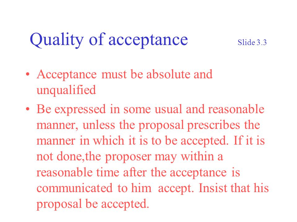 Quality of acceptance Slide 3.3 Acceptance must be absolute and unqualified Be expressed in some usual and reasonable manner, unless the proposal prescribes the manner in which it is to be accepted.