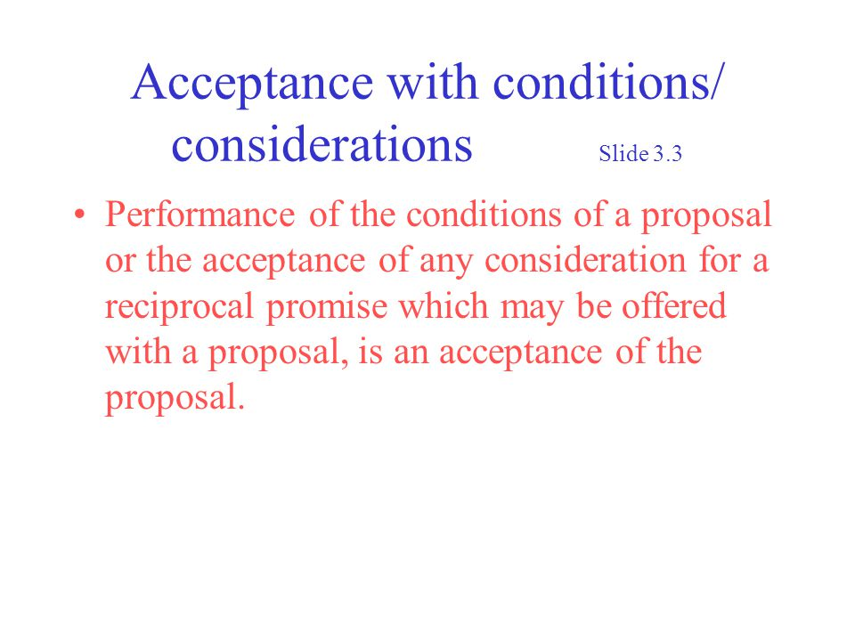 Acceptance with conditions/ considerations Slide 3.3 Performance of the conditions of a proposal or the acceptance of any consideration for a reciprocal promise which may be offered with a proposal, is an acceptance of the proposal.