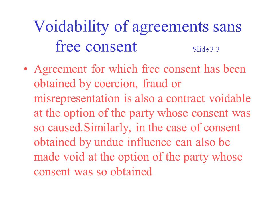 Voidability of agreements sans free consent Slide 3.3 Agreement for which free consent has been obtained by coercion, fraud or misrepresentation is also a contract voidable at the option of the party whose consent was so caused.Similarly, in the case of consent obtained by undue influence can also be made void at the option of the party whose consent was so obtained