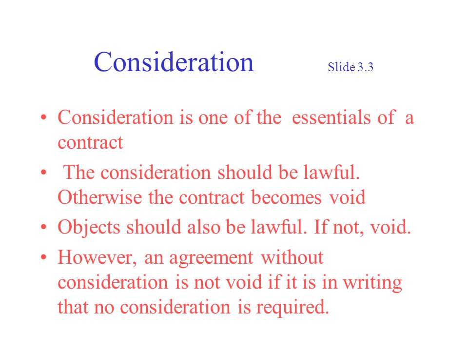 Consideration Slide 3.3 Consideration is one of the essentials of a contract The consideration should be lawful. Otherwise the contract becomes void O