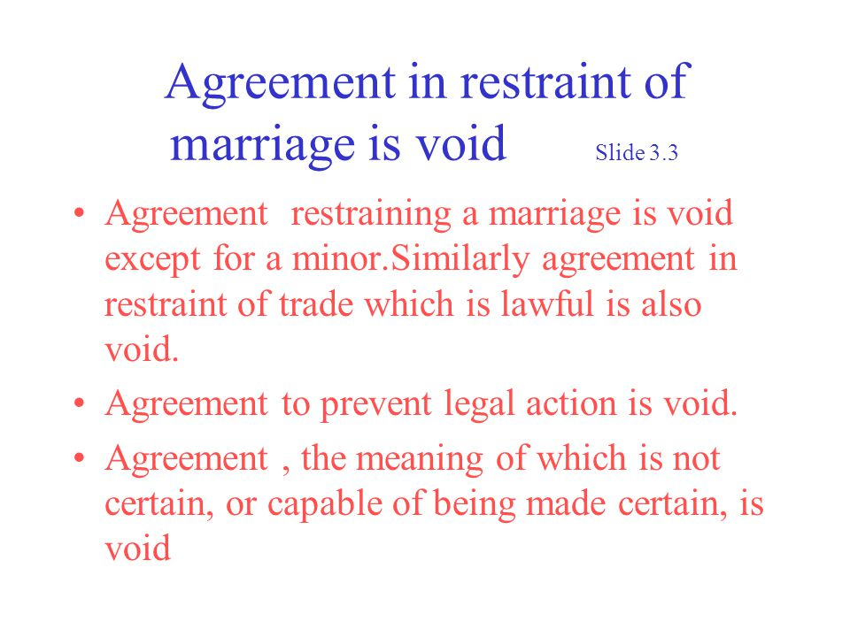 Agreement in restraint of marriage is void Slide 3.3 Agreement restraining a marriage is void except for a minor.Similarly agreement in restraint of trade which is lawful is also void.