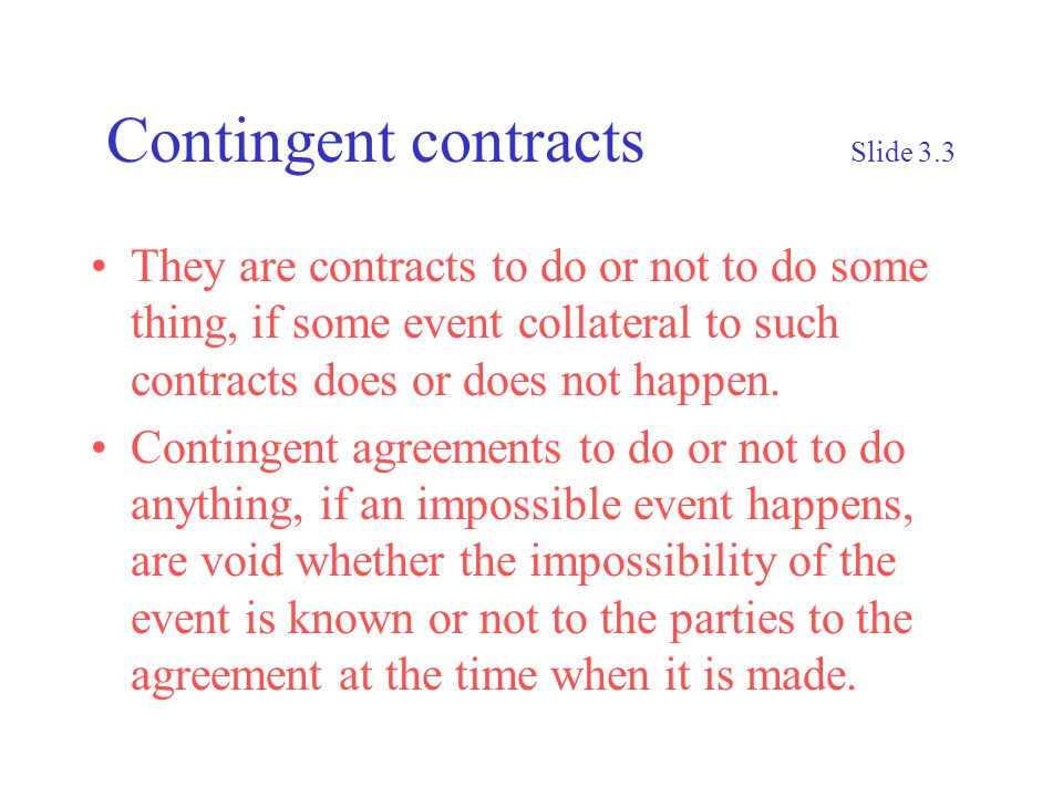 Contingent contracts Slide 3.3 They are contracts to do or not to do some thing, if some event collateral to such contracts does or does not happen.
