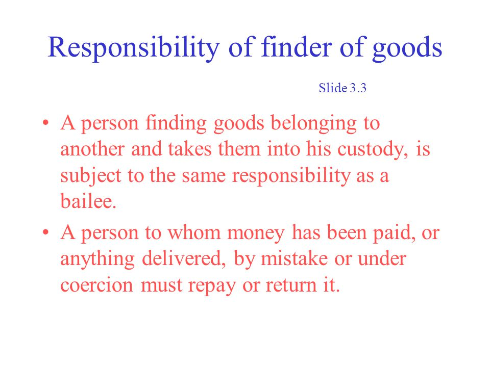 Responsibility of finder of goods Slide 3.3 A person finding goods belonging to another and takes them into his custody, is subject to the same responsibility as a bailee.